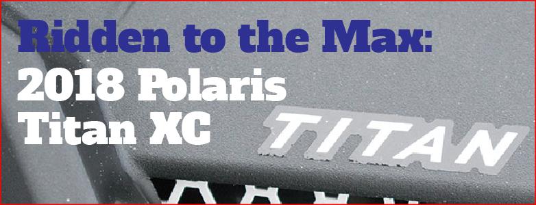 Ridden to the Max: 2018 Polaris 800 Titan XC 155